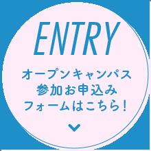 ENTRY オープンキャンパス参加お申し込みフォームはこちら!